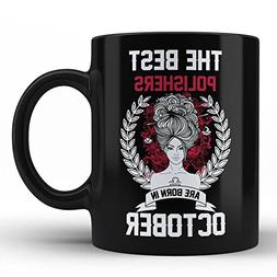 Best Polishers are born in October Birthday Funny Gift Coffe